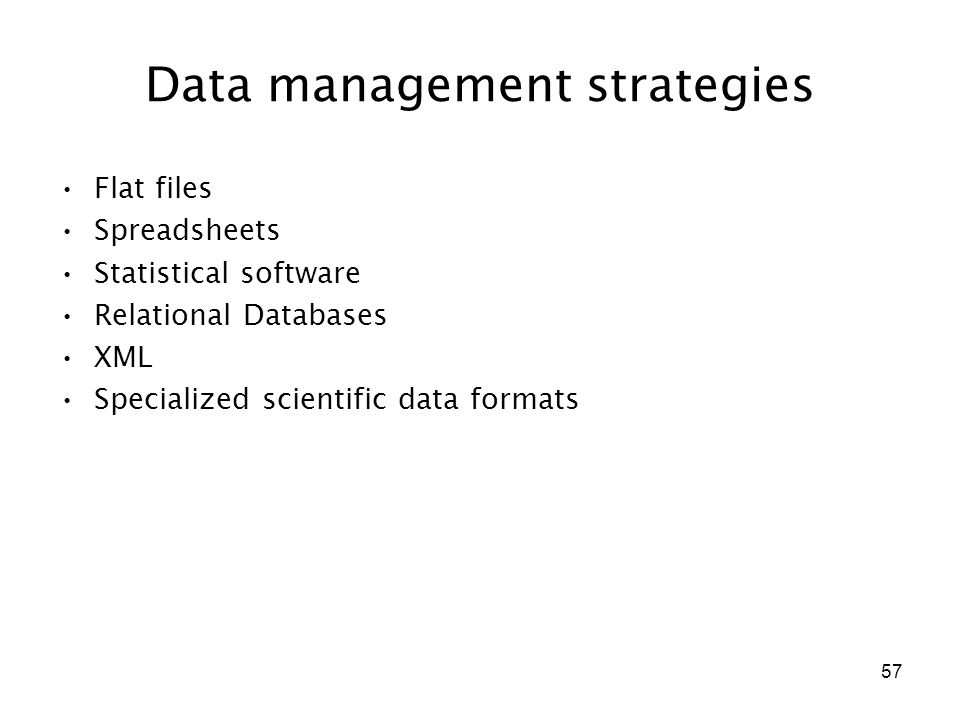 57 Data management strategies Flat files Spreadsheets Statistical software Relational Databases XML Specialized scientific data formats