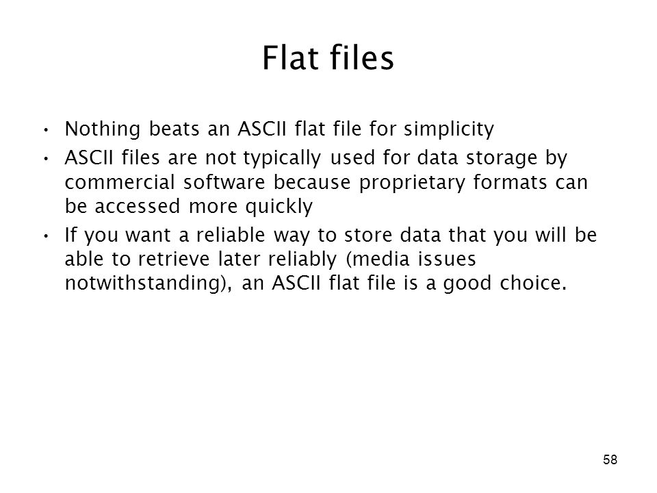 58 Flat files Nothing beats an ASCII flat file for simplicity ASCII files are not typically used for data storage by commercial software because proprietary formats can be accessed more quickly If you want a reliable way to store data that you will be able to retrieve later reliably (media issues notwithstanding), an ASCII flat file is a good choice.