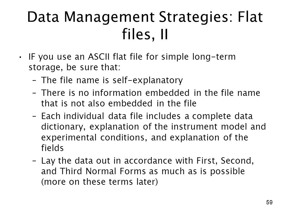 59 Data Management Strategies: Flat files, II IF you use an ASCII flat file for simple long-term storage, be sure that: –The file name is self-explana