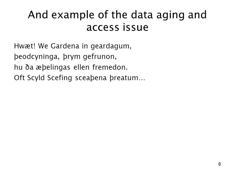 6 And example of the data aging and access issue Hwæt! We Gardena in geardagum, þeodcyninga, þrym gefrunon, hu ða æþelingas ellen fremedon. Oft Scyld