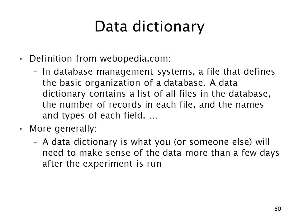 60 Data dictionary Definition from webopedia.com: –In database management systems, a file that defines the basic organization of a database. A data di