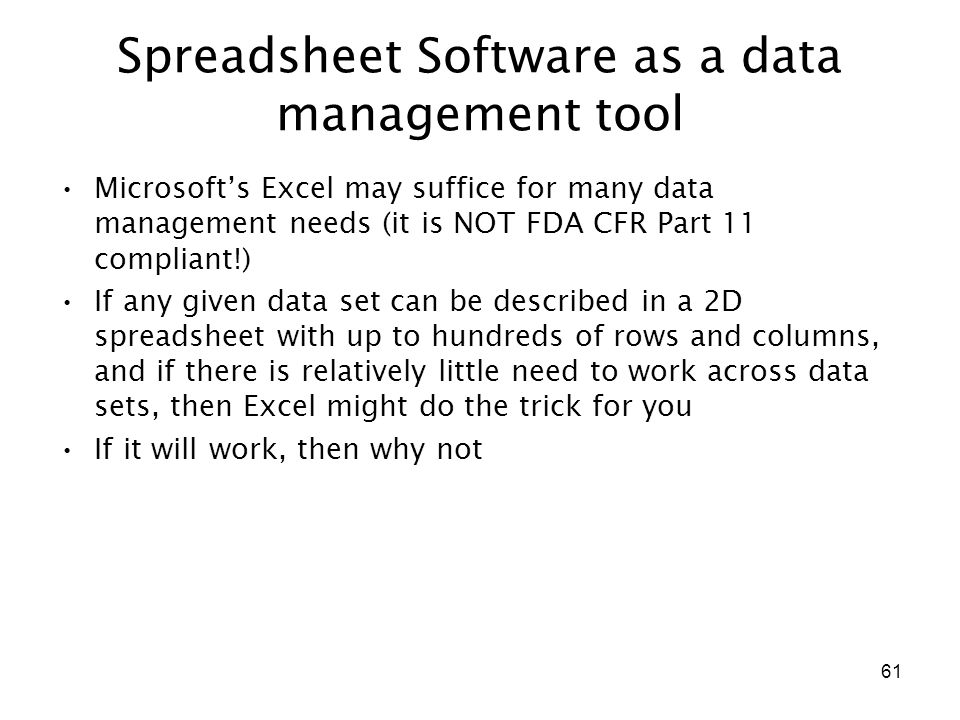 61 Spreadsheet Software as a data management tool Microsoft's Excel may suffice for many data management needs (it is NOT FDA CFR Part 11 compliant!) If any given data set can be described in a 2D spreadsheet with up to hundreds of rows and columns, and if there is relatively little need to work across data sets, then Excel might do the trick for you If it will work, then why not
