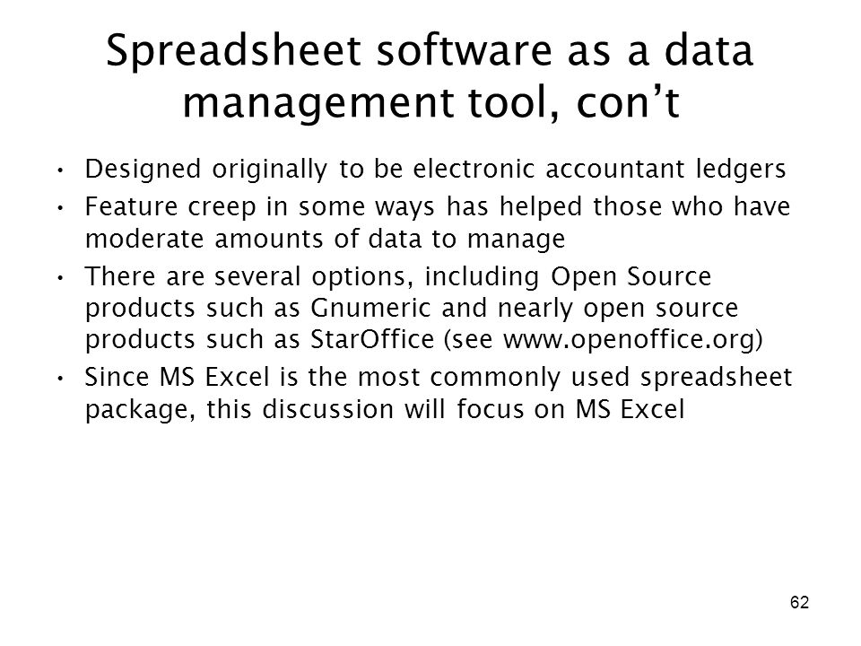 62 Spreadsheet software as a data management tool, con't Designed originally to be electronic accountant ledgers Feature creep in some ways has helped those who have moderate amounts of data to manage There are several options, including Open Source products such as Gnumeric and nearly open source products such as StarOffice (see www.openoffice.org) Since MS Excel is the most commonly used spreadsheet package, this discussion will focus on MS Excel