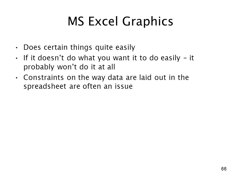 66 MS Excel Graphics Does certain things quite easily If it doesn't do what you want it to do easily – it probably won't do it at all Constraints on the way data are laid out in the spreadsheet are often an issue