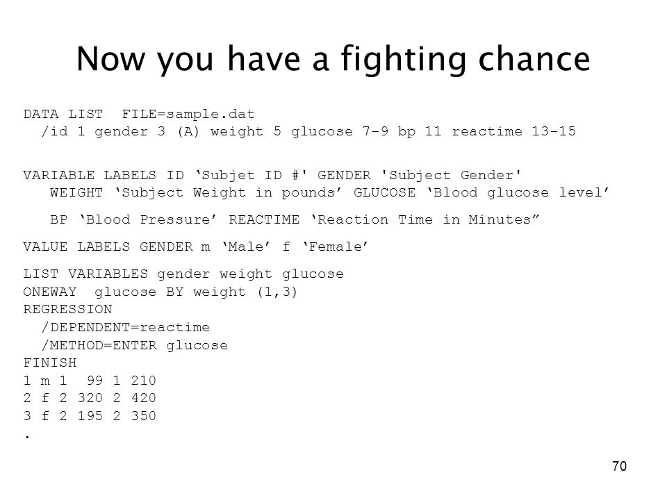 70 Now you have a fighting chance DATA LIST FILE=sample.dat /id 1 gender 3 (A) weight 5 glucose 7-9 bp 11 reactime 13-15 VARIABLE LABELS ID 'Subjet ID