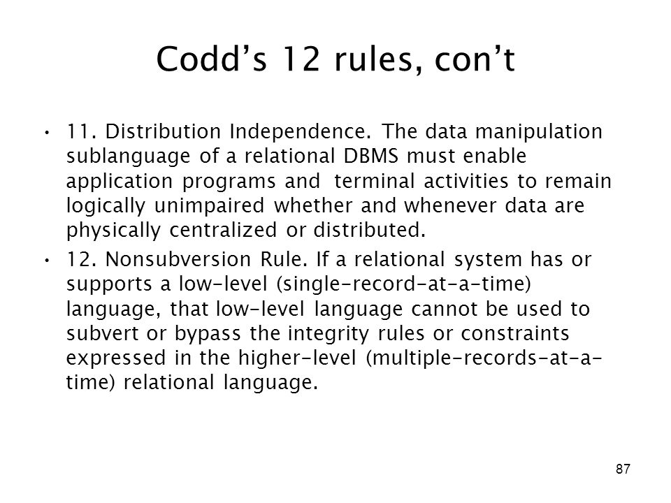 87 Codd's 12 rules, con't 11. Distribution Independence. The data manipulation sublanguage of a relational DBMS must enable application programs and t