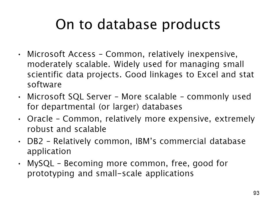 93 On to database products Microsoft Access – Common, relatively inexpensive, moderately scalable.