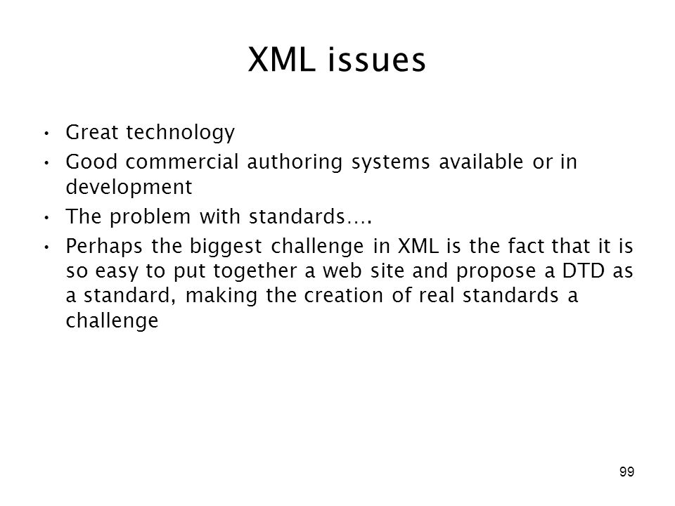 99 XML issues Great technology Good commercial authoring systems available or in development The problem with standards…. Perhaps the biggest challeng