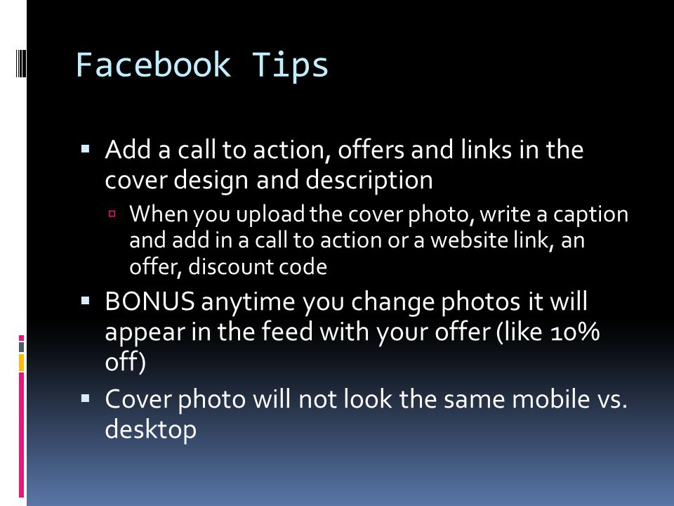 Facebook Tips  Add a call to action, offers and links in the cover design and description  When you upload the cover photo, write a caption and add in a call to action or a website link, an offer, discount code  BONUS anytime you change photos it will appear in the feed with your offer (like 10% off)  Cover photo will not look the same mobile vs.