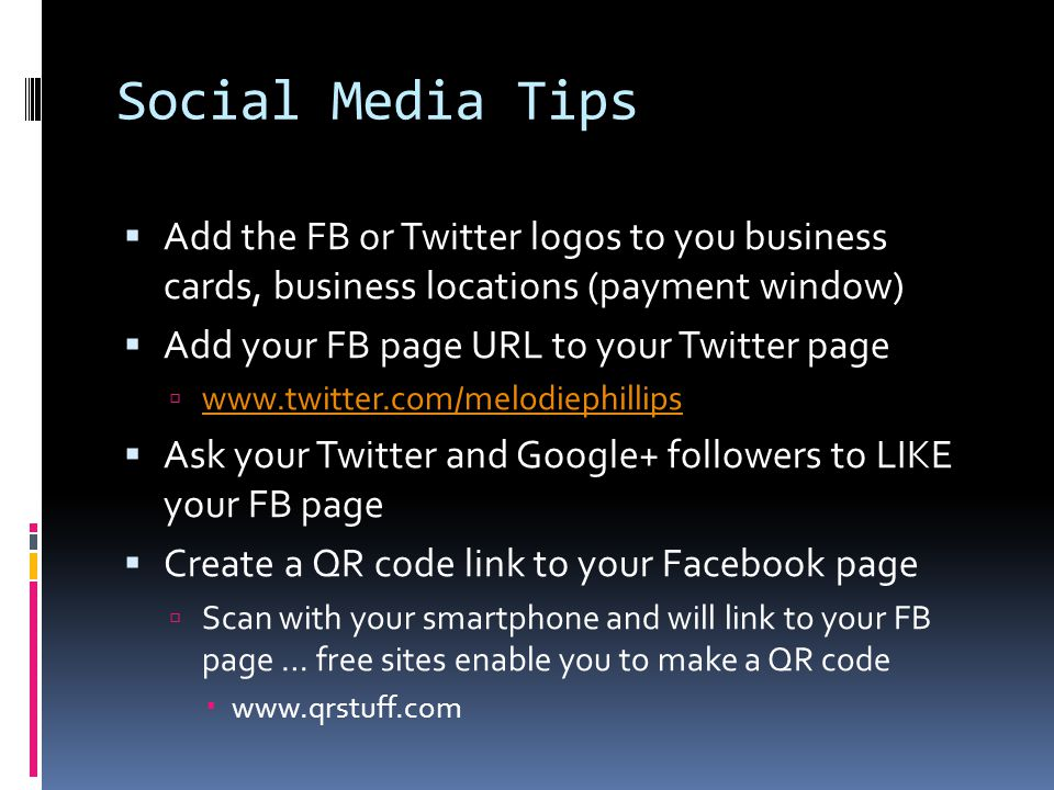 Social Media Tips  Add the FB or Twitter logos to you business cards, business locations (payment window)  Add your FB page URL to your Twitter page  www.twitter.com/melodiephillips www.twitter.com/melodiephillips  Ask your Twitter and Google+ followers to LIKE your FB page  Create a QR code link to your Facebook page  Scan with your smartphone and will link to your FB page … free sites enable you to make a QR code  www.qrstuff.com