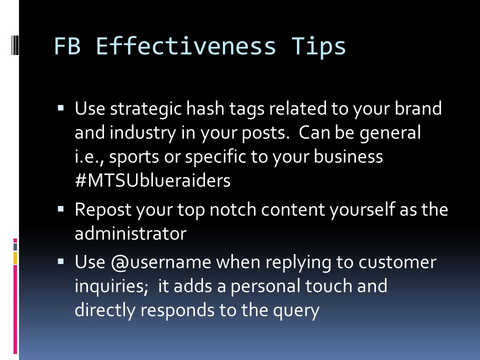 FB Effectiveness Tips  Use strategic hash tags related to your brand and industry in your posts.