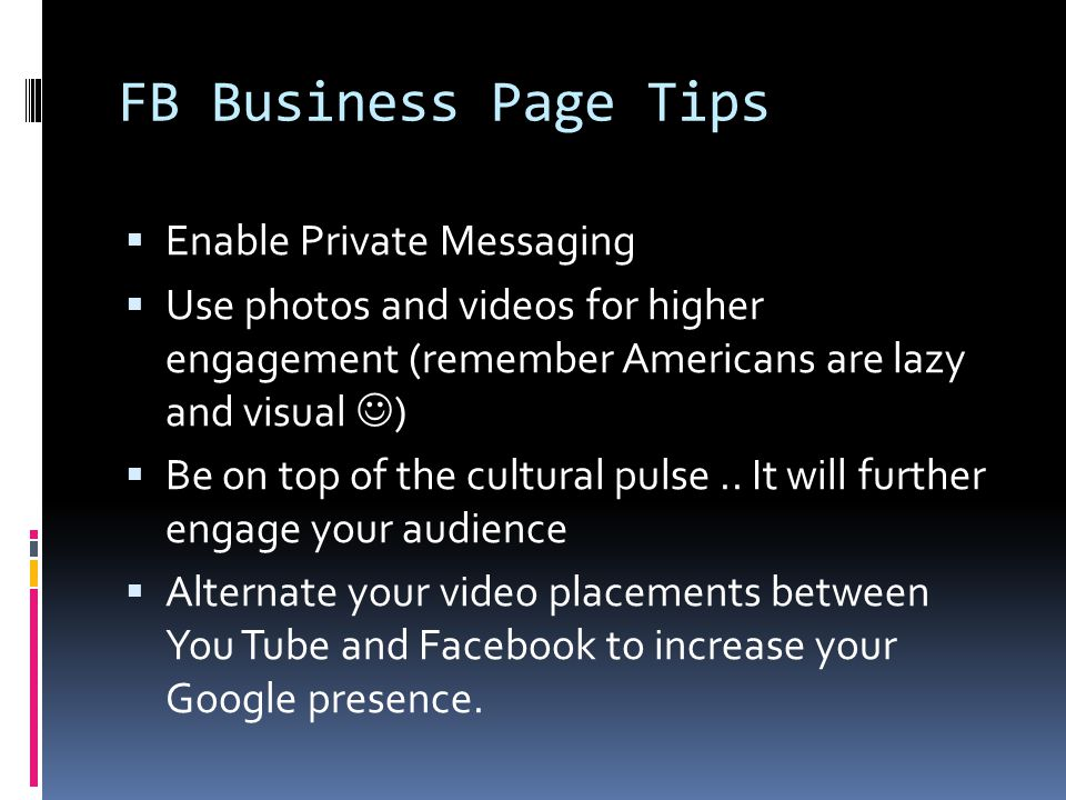 FB Business Page Tips  Enable Private Messaging  Use photos and videos for higher engagement (remember Americans are lazy and visual )  Be on top of the cultural pulse..
