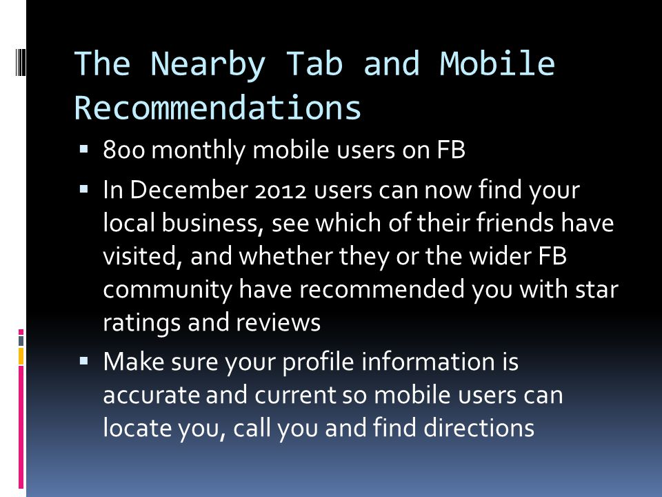 The Nearby Tab and Mobile Recommendations  800 monthly mobile users on FB  In December 2012 users can now find your local business, see which of their friends have visited, and whether they or the wider FB community have recommended you with star ratings and reviews  Make sure your profile information is accurate and current so mobile users can locate you, call you and find directions