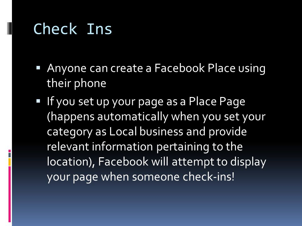 Check Ins  Anyone can create a Facebook Place using their phone  If you set up your page as a Place Page (happens automatically when you set your category as Local business and provide relevant information pertaining to the location), Facebook will attempt to display your page when someone check-ins!