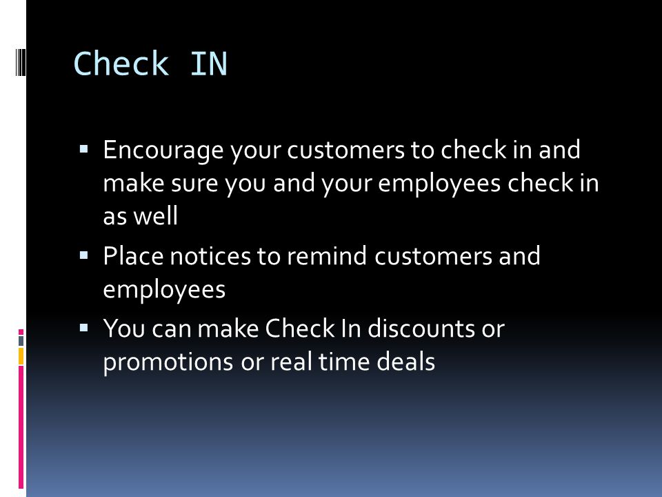 Check IN  Encourage your customers to check in and make sure you and your employees check in as well  Place notices to remind customers and employees  You can make Check In discounts or promotions or real time deals