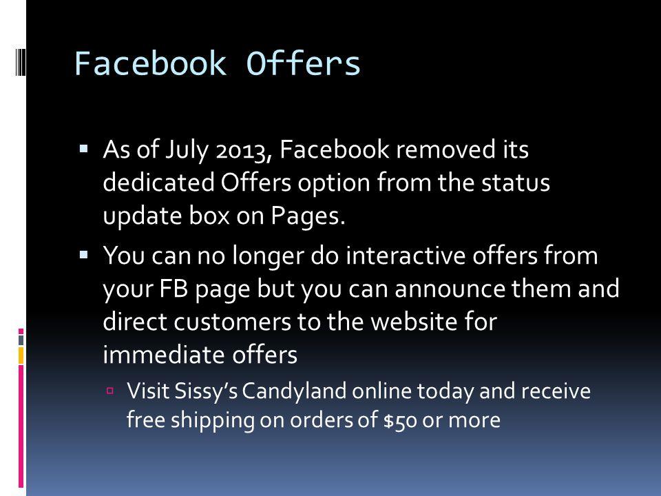 Facebook Offers  As of July 2013, Facebook removed its dedicated Offers option from the status update box on Pages.