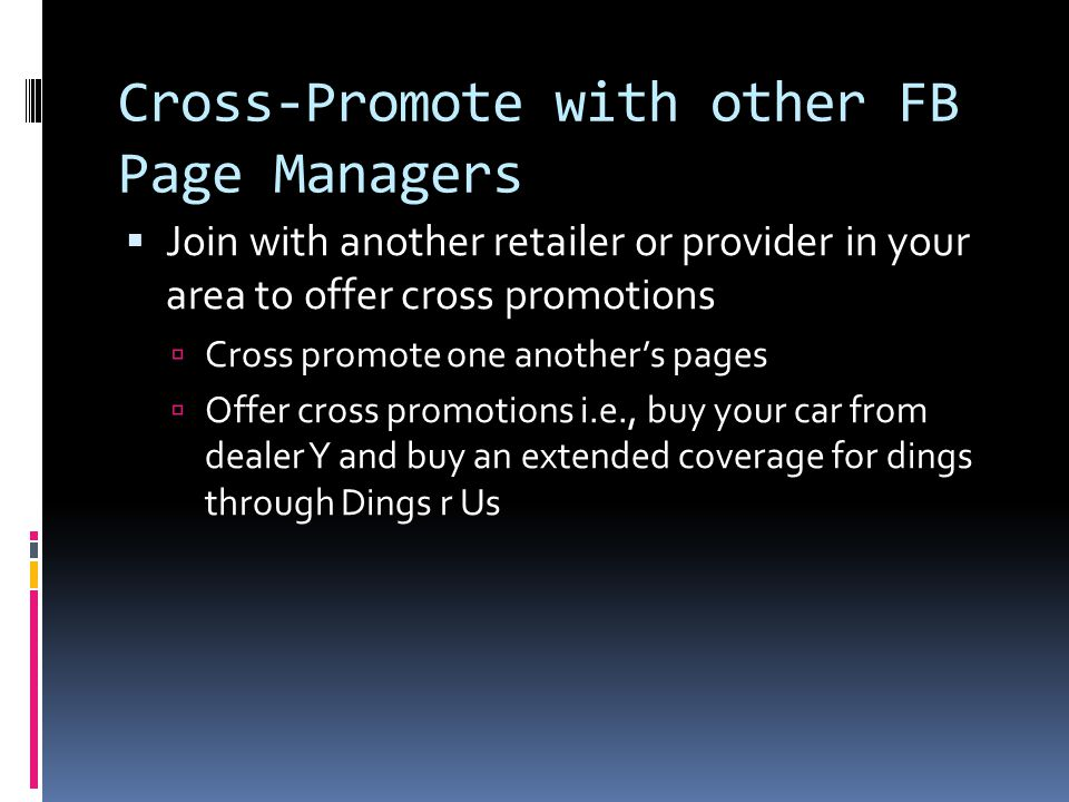 Cross-Promote with other FB Page Managers  Join with another retailer or provider in your area to offer cross promotions  Cross promote one another's pages  Offer cross promotions i.e., buy your car from dealer Y and buy an extended coverage for dings through Dings r Us