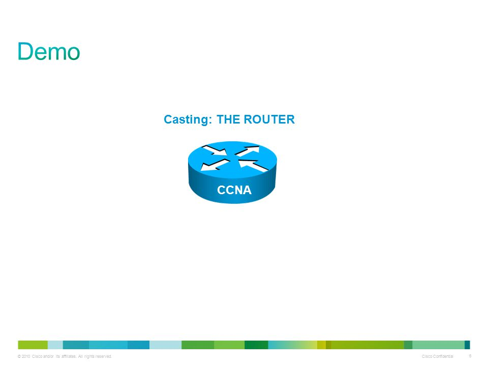 © 2010 Cisco and/or its affiliates. All rights reserved. Cisco Confidential 6 Casting: THE ROUTER CCNA