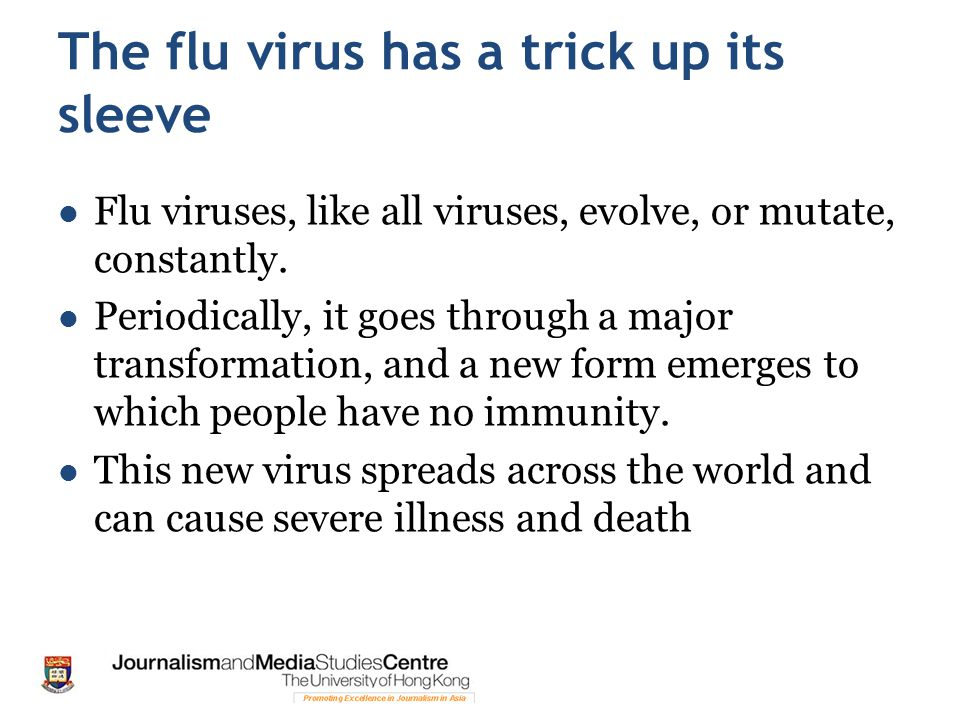 The flu virus has a trick up its sleeve Flu viruses, like all viruses, evolve, or mutate, constantly. Periodically, it goes through a major transforma