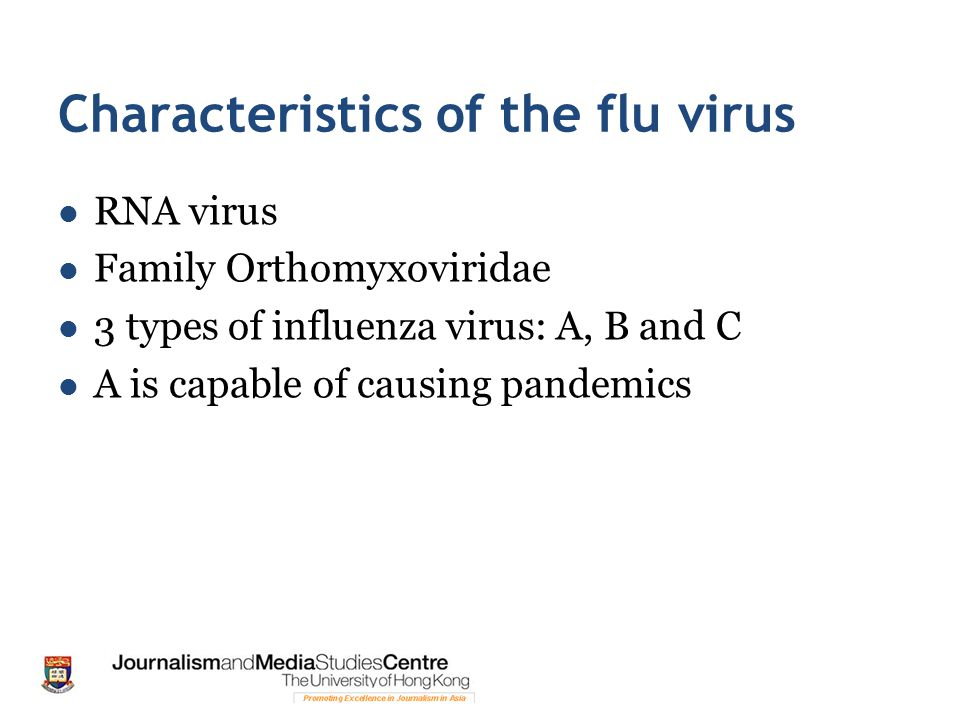 Characteristics of the flu virus RNA virus Family Orthomyxoviridae 3 types of influenza virus: A, B and C A is capable of causing pandemics