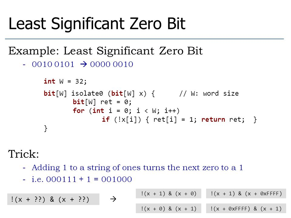 Least Significant Zero Bit Example: Least Significant Zero Bit - 0010 0101  0000 0010 Trick: - Adding 1 to a string of ones turns the next zero to a