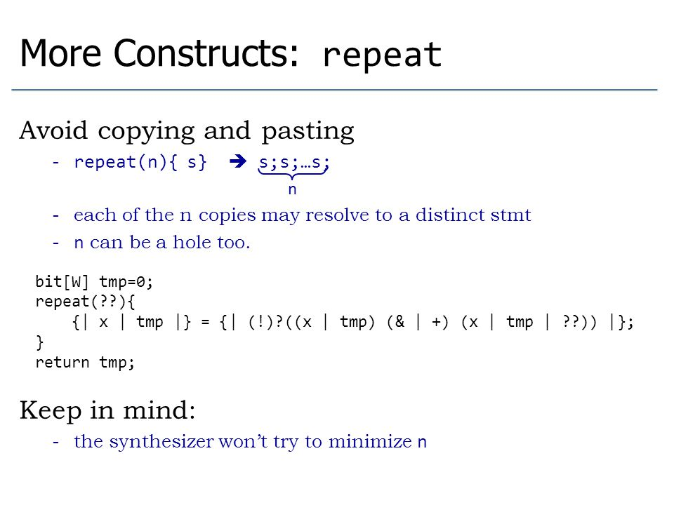 More Constructs: repeat Avoid copying and pasting - repeat(n){ s}  s;s;…s; - each of the n copies may resolve to a distinct stmt - n can be a hole to