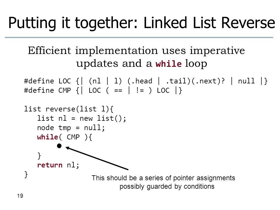 19 Putting it together: Linked List Reverse #define LOC {| (nl | l) (.head |.tail)(.next)? | null |} #define CMP {| LOC ( == | != ) LOC |} list revers