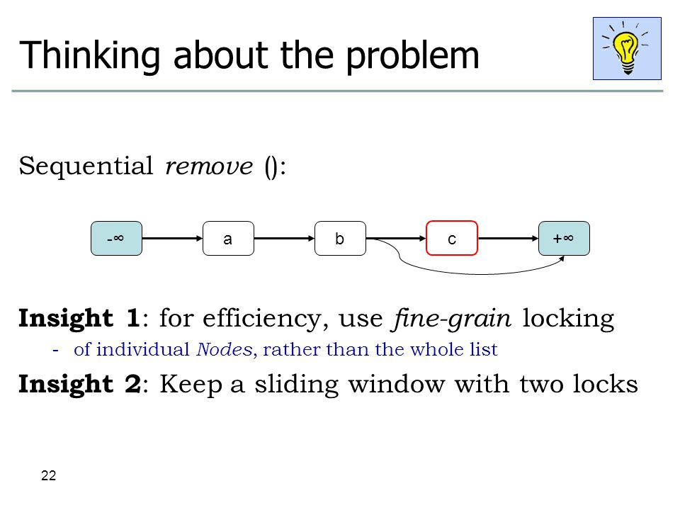 22 Thinking about the problem Sequential remove (): Insight 1 : for efficiency, use fine-grain locking - of individual Nodes, rather than the whole li