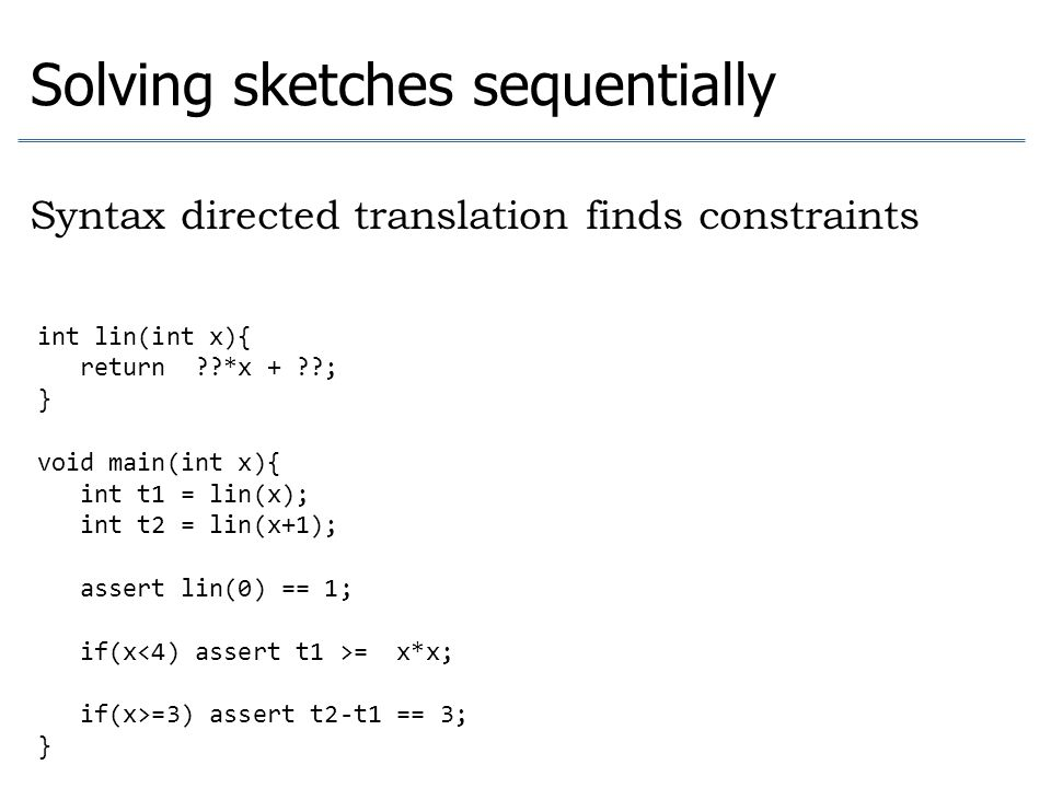 Solving sketches sequentially Syntax directed translation finds constraints int lin(int x){ return ??*x + ??; } void main(int x){ int t1 = lin(x); int