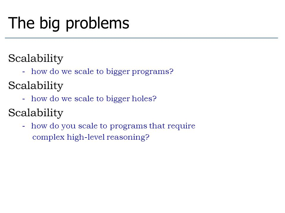 The big problems Scalability - how do we scale to bigger programs? Scalability - how do we scale to bigger holes? Scalability - how do you scale to pr