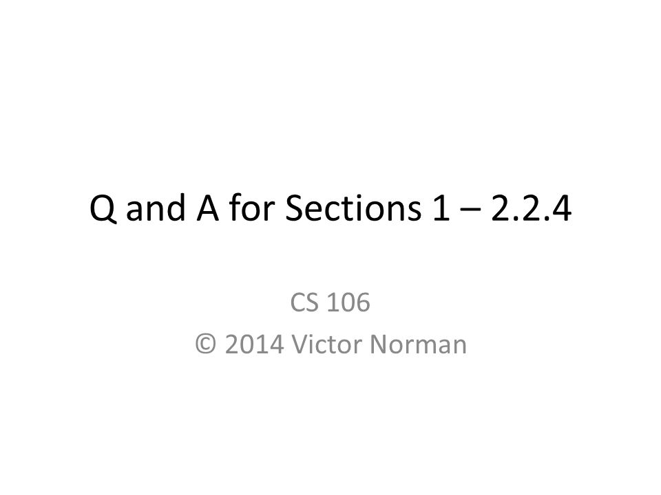 Q and A for Sections 1 – 2.2.4 CS 106 © 2014 Victor Norman