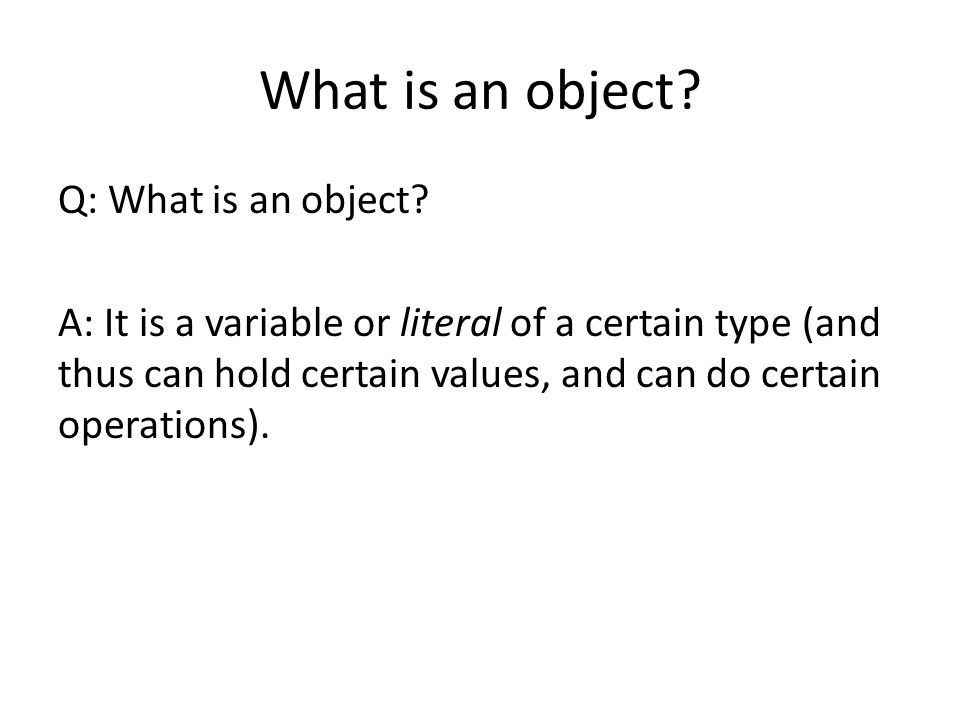 What is an object? Q: What is an object? A: It is a variable or literal of a certain type (and thus can hold certain values, and can do certain operat