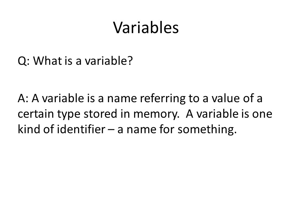 Variables Q: What is a variable? A: A variable is a name referring to a value of a certain type stored in memory. A variable is one kind of identifier