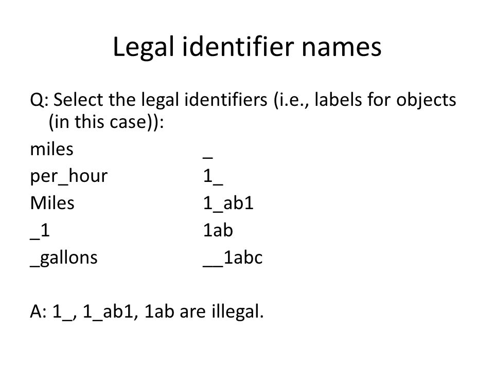 Legal identifier names Q: Select the legal identifiers (i.e., labels for objects (in this case)): miles_ per_hour1_ Miles1_ab1 _11ab _gallons__1abc A:
