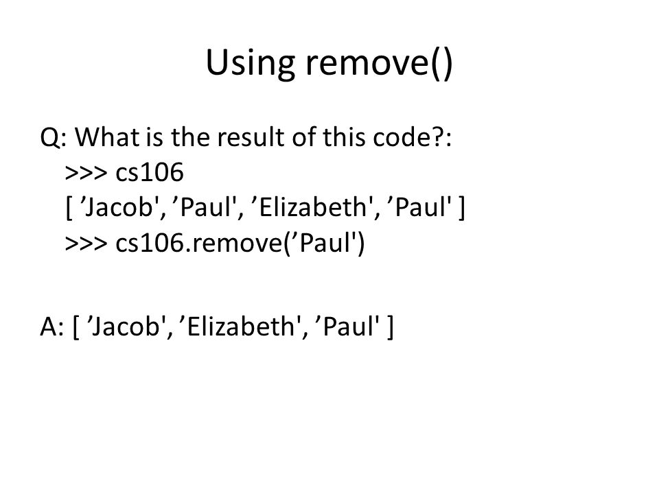 Using remove() Q: What is the result of this code?: >>> cs106 [ 'Jacob', 'Paul', 'Elizabeth', 'Paul' ] >>> cs106.remove('Paul') A: [ 'Jacob', 'Elizabe