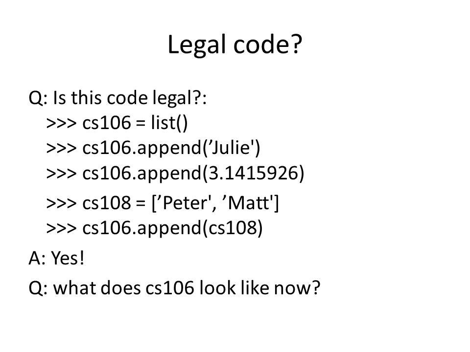 Legal code? Q: Is this code legal?: >>> cs106 = list() >>> cs106.append('Julie') >>> cs106.append(3.1415926) >>> cs108 = ['Peter', 'Matt'] >>> cs106.a