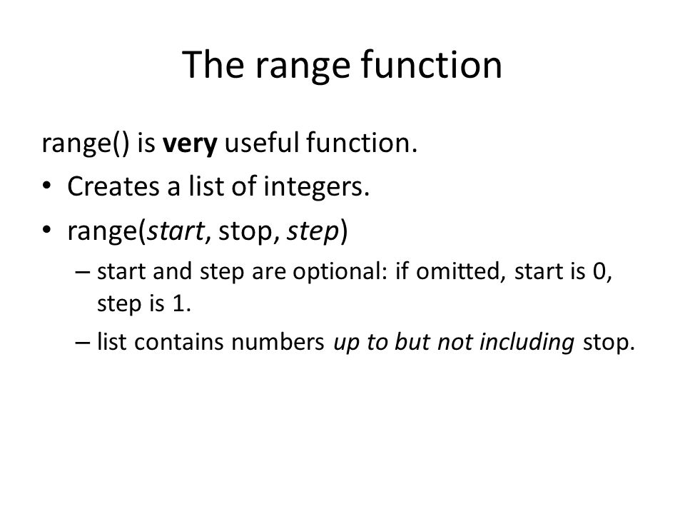 The range function range() is very useful function. Creates a list of integers. range(start, stop, step) – start and step are optional: if omitted, st