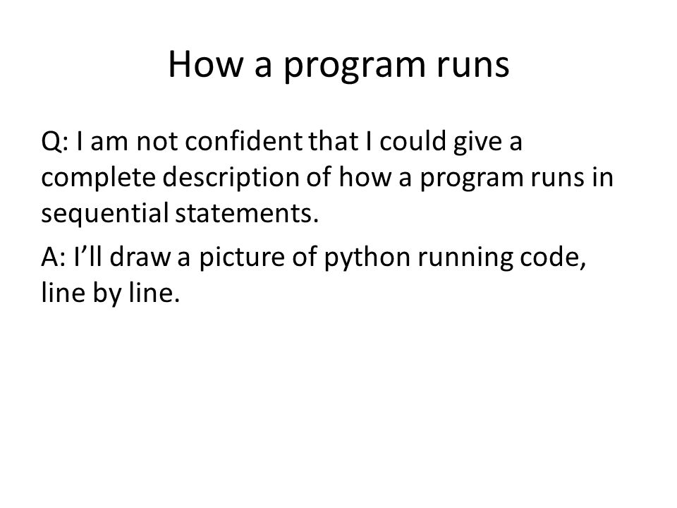 How a program runs Q: I am not confident that I could give a complete description of how a program runs in sequential statements. A: I'll draw a pictu