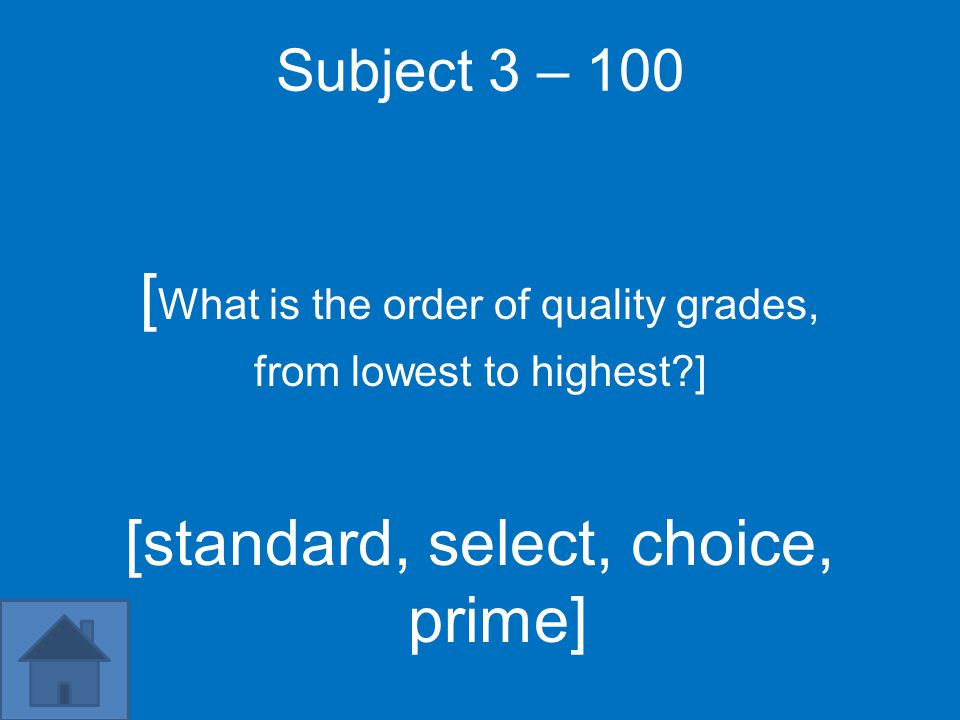 Subject 3 – 100 [ What is the order of quality grades, from lowest to highest ] [standard, select, choice, prime]