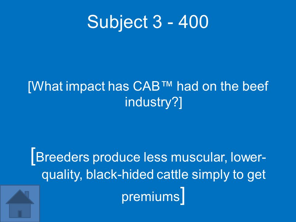 Subject 3 - 400 [What impact has CAB™ had on the beef industry ] [ Breeders produce less muscular, lower- quality, black-hided cattle simply to get premiums ]