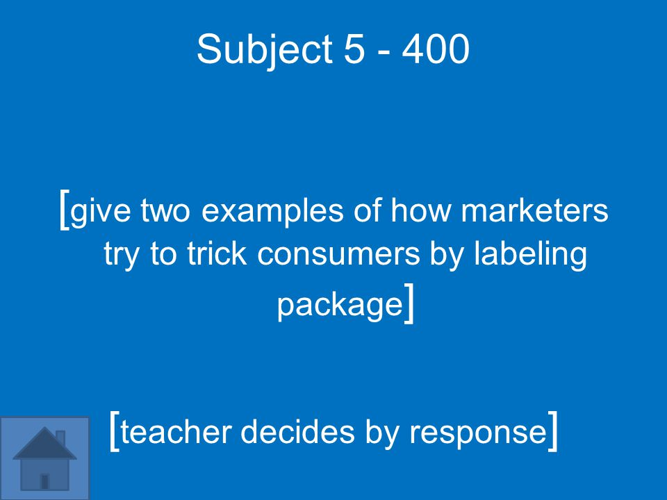 Subject 5 - 400 [ give two examples of how marketers try to trick consumers by labeling package ] [ teacher decides by response ]