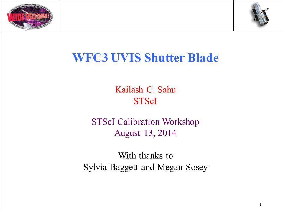 1 WFC3 UVIS Shutter Blade Kailash C. Sahu STScI STScI Calibration Workshop August 13, 2014 With thanks to Sylvia Baggett and Megan Sosey
