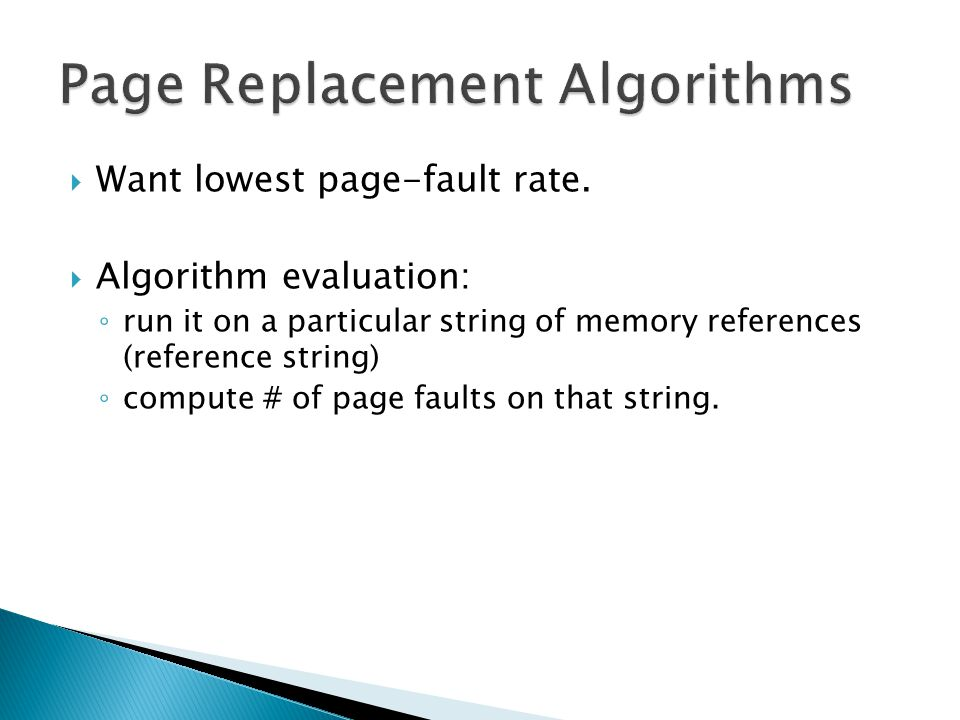  Want lowest page-fault rate.  Algorithm evaluation: ◦ run it on a particular string of memory references (reference string) ◦ compute # of page fau