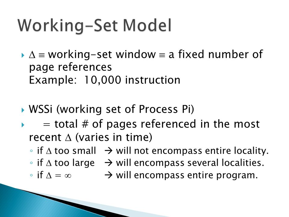    working-set window  a fixed number of page references Example: 10,000 instruction  WSSi (working set of Process Pi)  = total # of pages refer