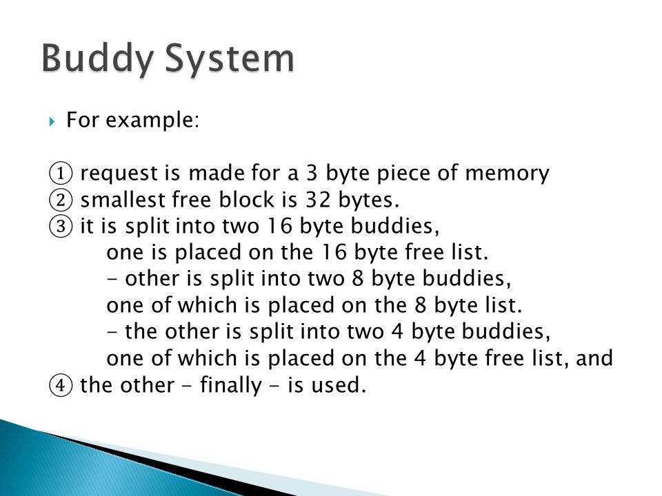  For example: ① request is made for a 3 byte piece of memory ② smallest free block is 32 bytes. ③ it is split into two 16 byte buddies, one is placed