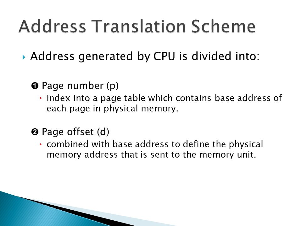  Address generated by CPU is divided into: ➊ Page number (p)  index into a page table which contains base address of each page in physical memory. ➋