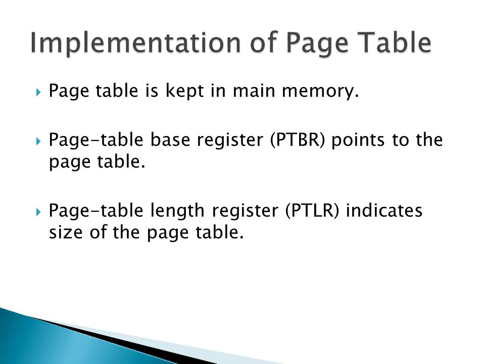  Page table is kept in main memory.  Page-table base register (PTBR) points to the page table.  Page-table length register (PTLR) indicates size of