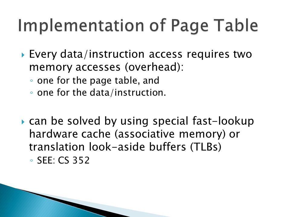  Every data/instruction access requires two memory accesses (overhead): ◦ one for the page table, and ◦ one for the data/instruction.  can be solved