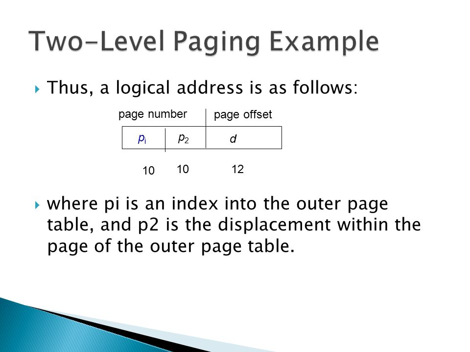  Thus, a logical address is as follows:  where pi is an index into the outer page table, and p2 is the displacement within the page of the outer pag