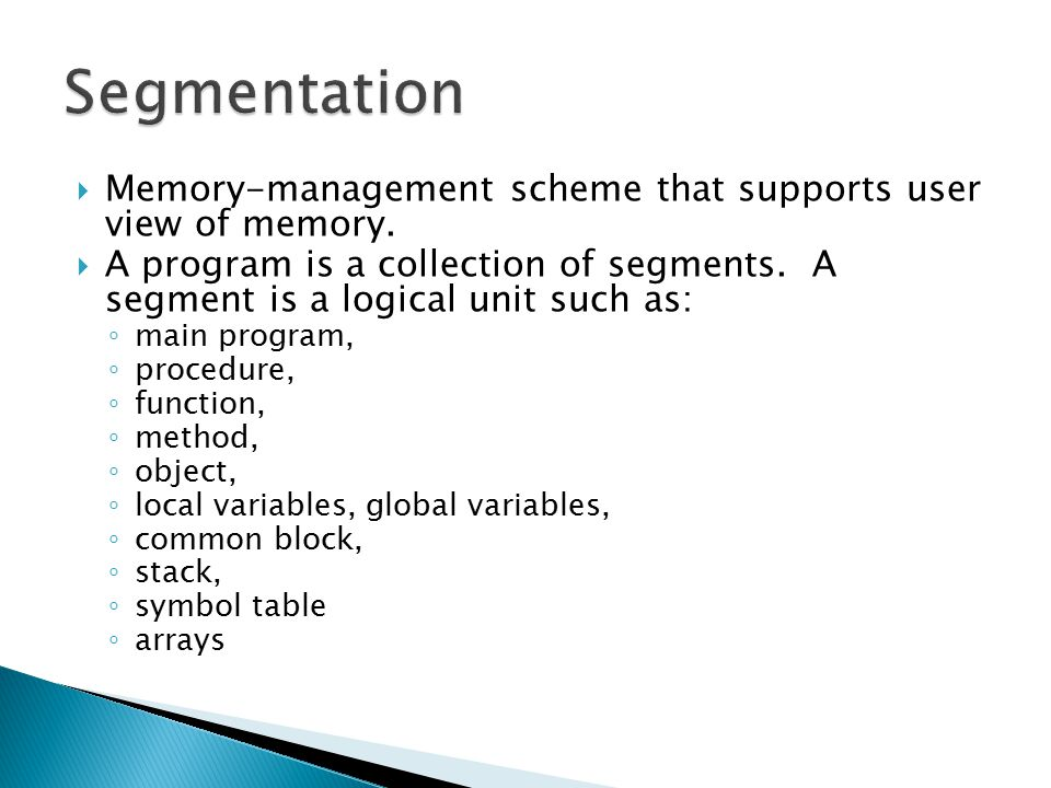  Memory-management scheme that supports user view of memory.  A program is a collection of segments. A segment is a logical unit such as: ◦ main pro